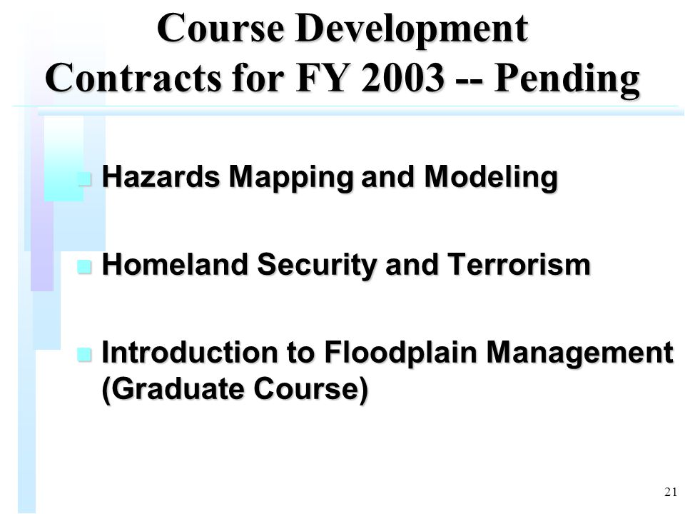 21 Course Development Contracts for FY 2003 -- Pending n Hazards Mapping and Modeling n Homeland Security and Terrorism n Introduction to Floodplain Management (Graduate Course)