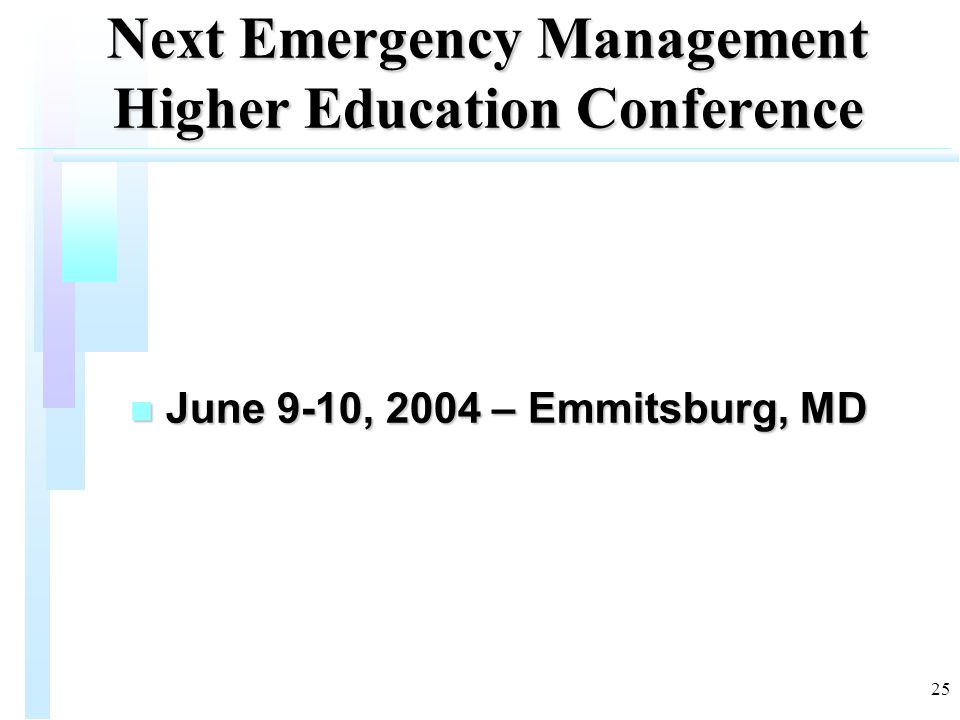 25 Next Emergency Management Higher Education Conference n June 9-10, 2004 – Emmitsburg, MD