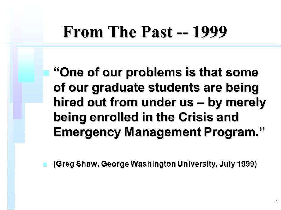4 From The Past -- 1999 From The Past -- 1999 n One of our problems is that some of our graduate students are being hired out from under us – by merely being enrolled in the Crisis and Emergency Management Program. n (Greg Shaw, George Washington University, July 1999)