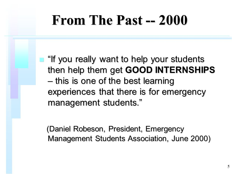 5 From The Past -- 2000 From The Past -- 2000 n If you really want to help your students then help them get GOOD INTERNSHIPS – this is one of the best learning experiences that there is for emergency management students. (Daniel Robeson, President, Emergency Management Students Association, June 2000) (Daniel Robeson, President, Emergency Management Students Association, June 2000)