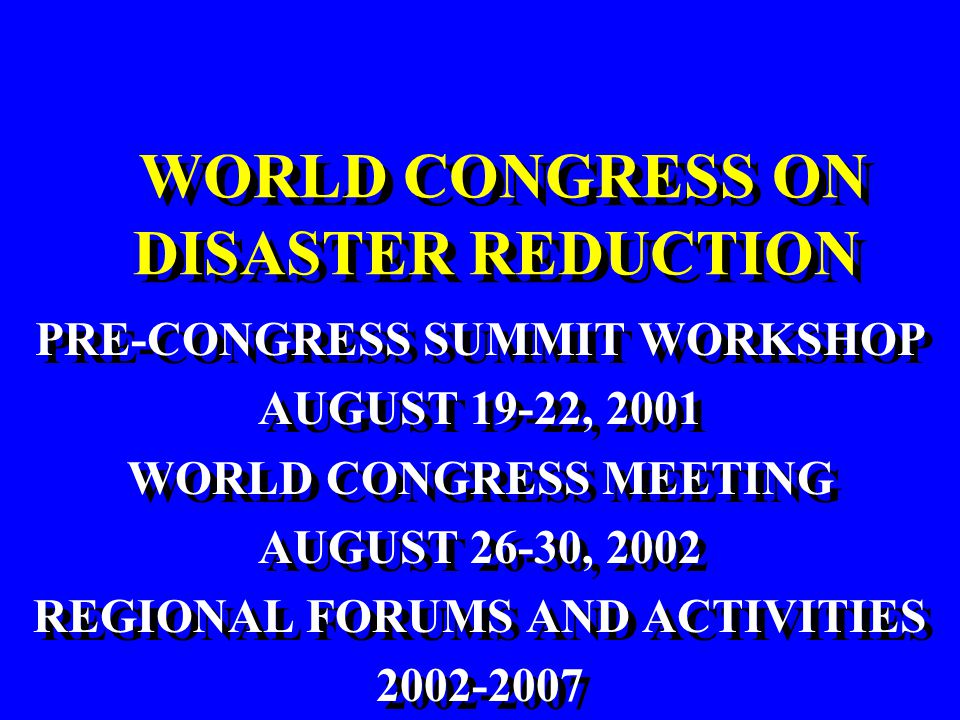 WORLD CONGRESS ON DISASTER REDUCTION PRE-CONGRESS SUMMIT WORKSHOP AUGUST 19-22, 2001 WORLD CONGRESS MEETING AUGUST 26-30, 2002 REGIONAL FORUMS AND ACTIVITIES 2002-2007 PRE-CONGRESS SUMMIT WORKSHOP AUGUST 19-22, 2001 WORLD CONGRESS MEETING AUGUST 26-30, 2002 REGIONAL FORUMS AND ACTIVITIES 2002-2007