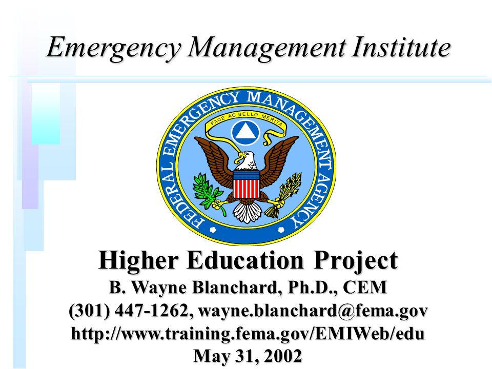 Emergency Management Institute Higher Education Project B. Wayne Blanchard, Ph.D., CEM (301) 447-1262, wayne.blanchard@fema.gov http://www.training.fe