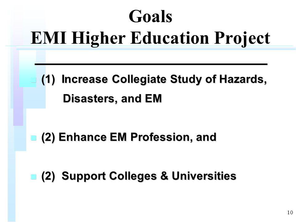 10 Goals EMI Higher Education Project n (1) Increase Collegiate Study of Hazards, Disasters, and EM Disasters, and EM n (2) Enhance EM Profession, and n (2) Support Colleges & Universities