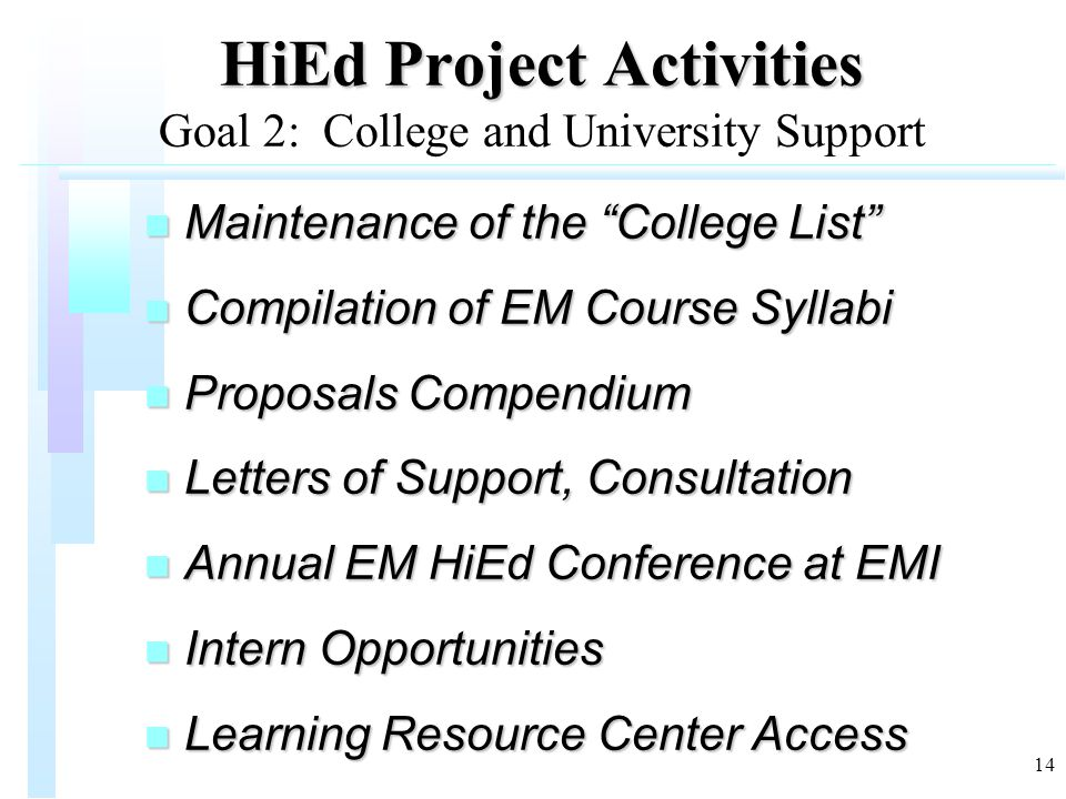"""14 HiEd Project Activities HiEd Project Activities Goal 2: College and University Support n Maintenance of the """"College List"""" n Compilation of EM Cour"""