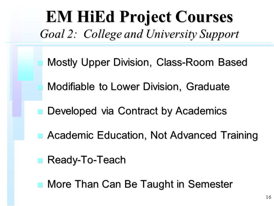 16 EM HiEd Project Courses Goal 2: College and University Support n Mostly Upper Division, Class-Room Based n Modifiable to Lower Division, Graduate n Developed via Contract by Academics n Academic Education, Not Advanced Training n Ready-To-Teach n More Than Can Be Taught in Semester