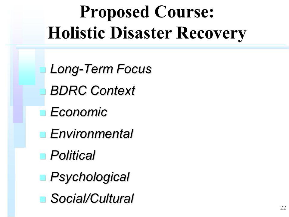 22 Proposed Course: Holistic Disaster Recovery n Long-Term Focus n BDRC Context n Economic n Environmental n Political n Psychological n Social/Cultural