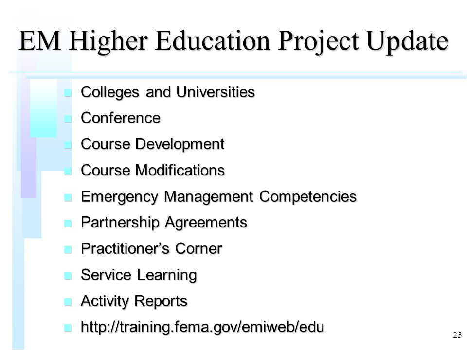 23 EM Higher Education Project Update n Colleges and Universities n Conference n Course Development n Course Modifications n Emergency Management Competencies n Partnership Agreements n Practitioner's Corner n Service Learning n Activity Reports n http://training.fema.gov/emiweb/edu