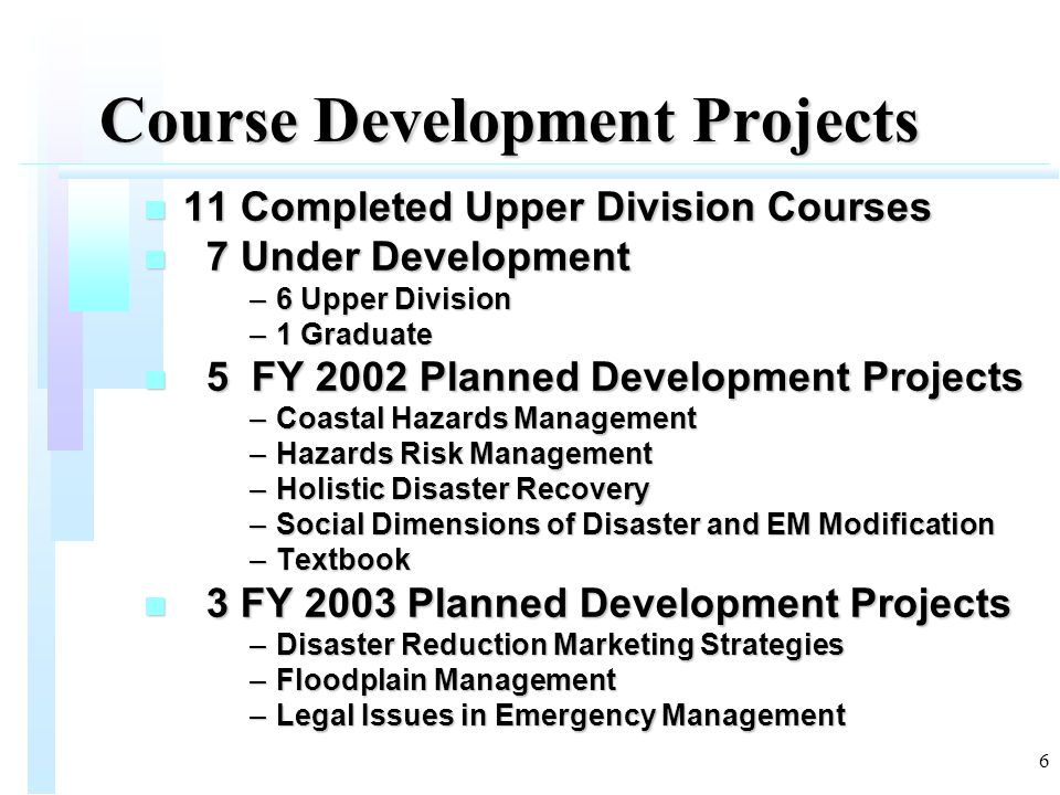 17 Courses Under Development (9) Goal 2: College and University Support n Building Disaster Resilient Communities n Disaster Operations and Management n Earthquake Hazard and Emergency Management n Emergency Management Skills & Principles n Hazards Risk Assessment