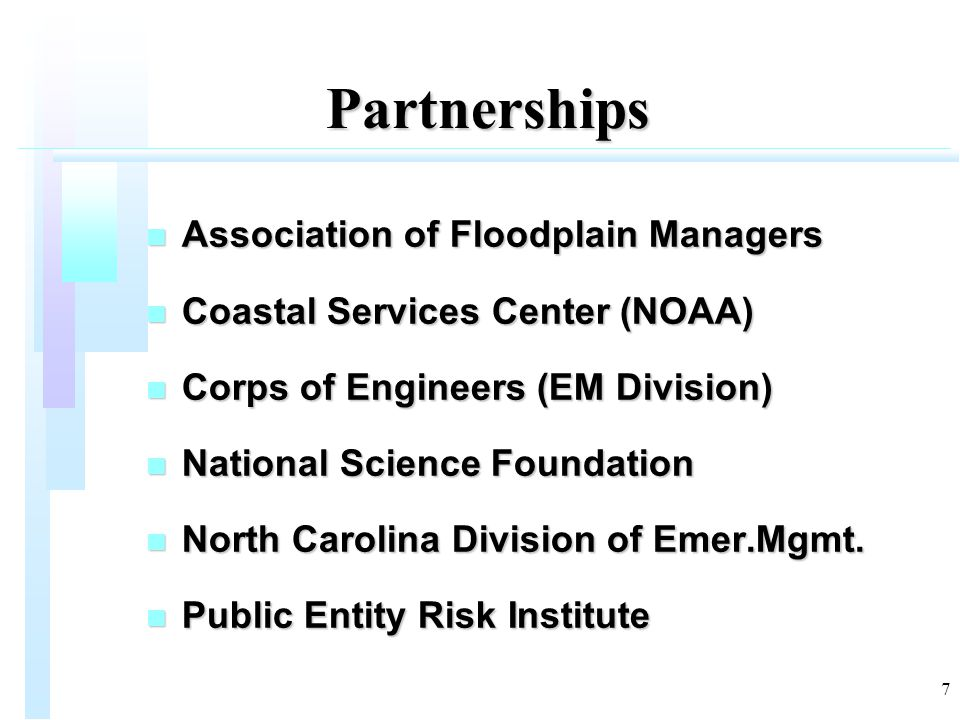7 Partnerships n Association of Floodplain Managers n Coastal Services Center (NOAA) n Corps of Engineers (EM Division) n National Science Foundation
