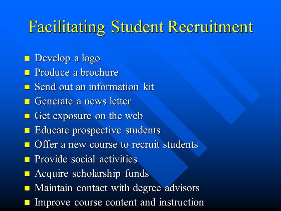 Facilitating Student Recruitment Develop a logo Develop a logo Produce a brochure Produce a brochure Send out an information kit Send out an information kit Generate a news letter Generate a news letter Get exposure on the web Get exposure on the web Educate prospective students Educate prospective students Offer a new course to recruit students Offer a new course to recruit students Provide social activities Provide social activities Acquire scholarship funds Acquire scholarship funds Maintain contact with degree advisors Maintain contact with degree advisors Improve course content and instruction Improve course content and instruction