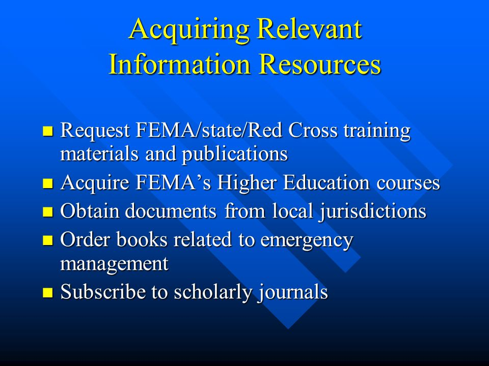 Acquiring Relevant Information Resources Request FEMA/state/Red Cross training materials and publications Request FEMA/state/Red Cross training materials and publications Acquire FEMA's Higher Education courses Acquire FEMA's Higher Education courses Obtain documents from local jurisdictions Obtain documents from local jurisdictions Order books related to emergency management Order books related to emergency management Subscribe to scholarly journals Subscribe to scholarly journals