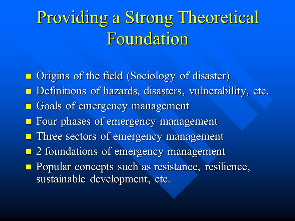 Providing a Strong Theoretical Foundation Origins of the field (Sociology of disaster) Origins of the field (Sociology of disaster) Definitions of hazards, disasters, vulnerability, etc.