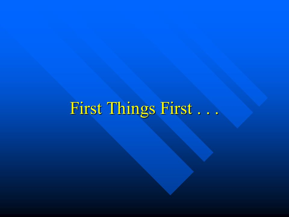 First Things First...