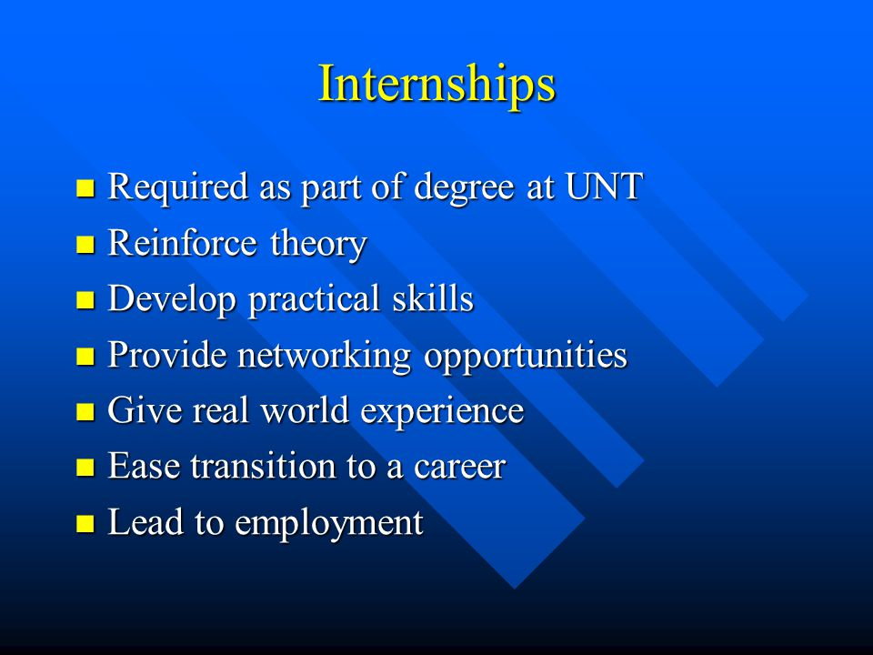 Internships Required as part of degree at UNT Required as part of degree at UNT Reinforce theory Reinforce theory Develop practical skills Develop practical skills Provide networking opportunities Provide networking opportunities Give real world experience Give real world experience Ease transition to a career Ease transition to a career Lead to employment Lead to employment