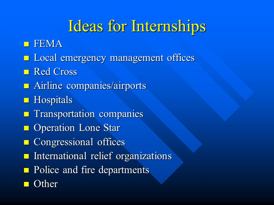 Ideas for Internships FEMA FEMA Local emergency management offices Local emergency management offices Red Cross Red Cross Airline companies/airports Airline companies/airports Hospitals Hospitals Transportation companies Transportation companies Operation Lone Star Operation Lone Star Congressional offices Congressional offices International relief organizations International relief organizations Police and fire departments Police and fire departments Other Other