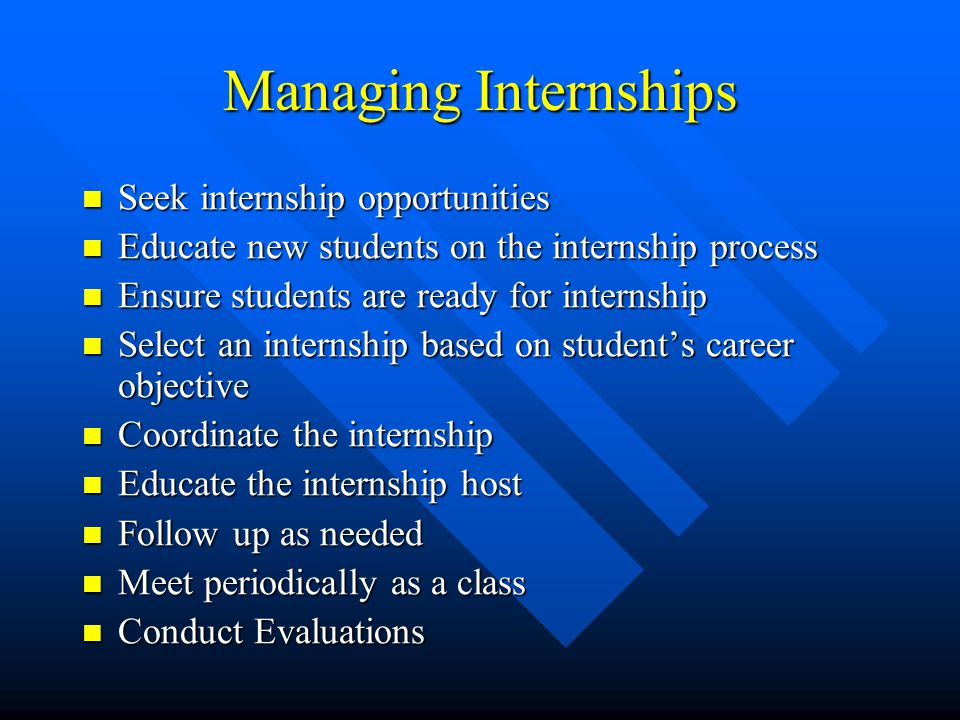 Managing Internships Seek internship opportunities Seek internship opportunities Educate new students on the internship process Educate new students on the internship process Ensure students are ready for internship Ensure students are ready for internship Select an internship based on student's career objective Select an internship based on student's career objective Coordinate the internship Coordinate the internship Educate the internship host Educate the internship host Follow up as needed Follow up as needed Meet periodically as a class Meet periodically as a class Conduct Evaluations Conduct Evaluations