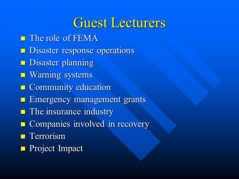 Guest Lecturers The role of FEMA The role of FEMA Disaster response operations Disaster response operations Disaster planning Disaster planning Warning systems Warning systems Community education Community education Emergency management grants Emergency management grants The insurance industry The insurance industry Companies involved in recovery Companies involved in recovery Terrorism Terrorism Project Impact Project Impact