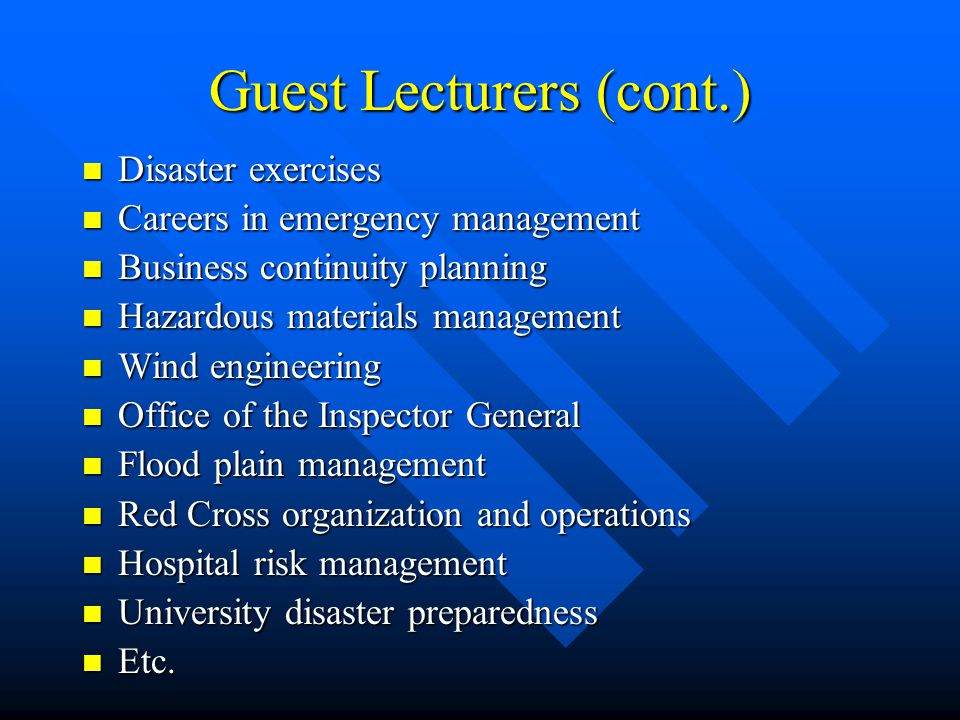 Guest Lecturers (cont.) Disaster exercises Disaster exercises Careers in emergency management Careers in emergency management Business continuity planning Business continuity planning Hazardous materials management Hazardous materials management Wind engineering Wind engineering Office of the Inspector General Office of the Inspector General Flood plain management Flood plain management Red Cross organization and operations Red Cross organization and operations Hospital risk management Hospital risk management University disaster preparedness University disaster preparedness Etc.