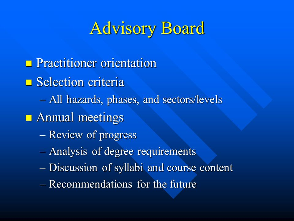 Advisory Board Practitioner orientation Practitioner orientation Selection criteria Selection criteria –All hazards, phases, and sectors/levels Annual meetings Annual meetings –Review of progress –Analysis of degree requirements –Discussion of syllabi and course content –Recommendations for the future