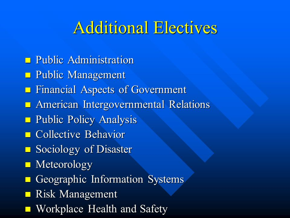 Additional Electives Public Administration Public Administration Public Management Public Management Financial Aspects of Government Financial Aspects of Government American Intergovernmental Relations American Intergovernmental Relations Public Policy Analysis Public Policy Analysis Collective Behavior Collective Behavior Sociology of Disaster Sociology of Disaster Meteorology Meteorology Geographic Information Systems Geographic Information Systems Risk Management Risk Management Workplace Health and Safety Workplace Health and Safety