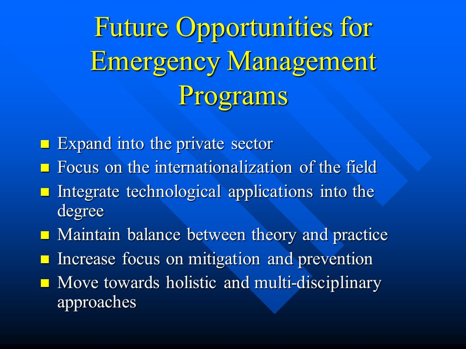 Future Opportunities for Emergency Management Programs Expand into the private sector Expand into the private sector Focus on the internationalization of the field Focus on the internationalization of the field Integrate technological applications into the degree Integrate technological applications into the degree Maintain balance between theory and practice Maintain balance between theory and practice Increase focus on mitigation and prevention Increase focus on mitigation and prevention Move towards holistic and multi-disciplinary approaches Move towards holistic and multi-disciplinary approaches