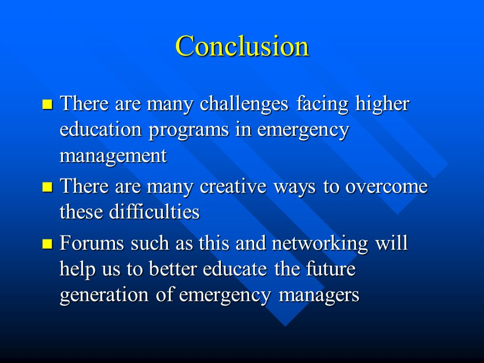 Conclusion There are many challenges facing higher education programs in emergency management There are many challenges facing higher education programs in emergency management There are many creative ways to overcome these difficulties There are many creative ways to overcome these difficulties Forums such as this and networking will help us to better educate the future generation of emergency managers Forums such as this and networking will help us to better educate the future generation of emergency managers