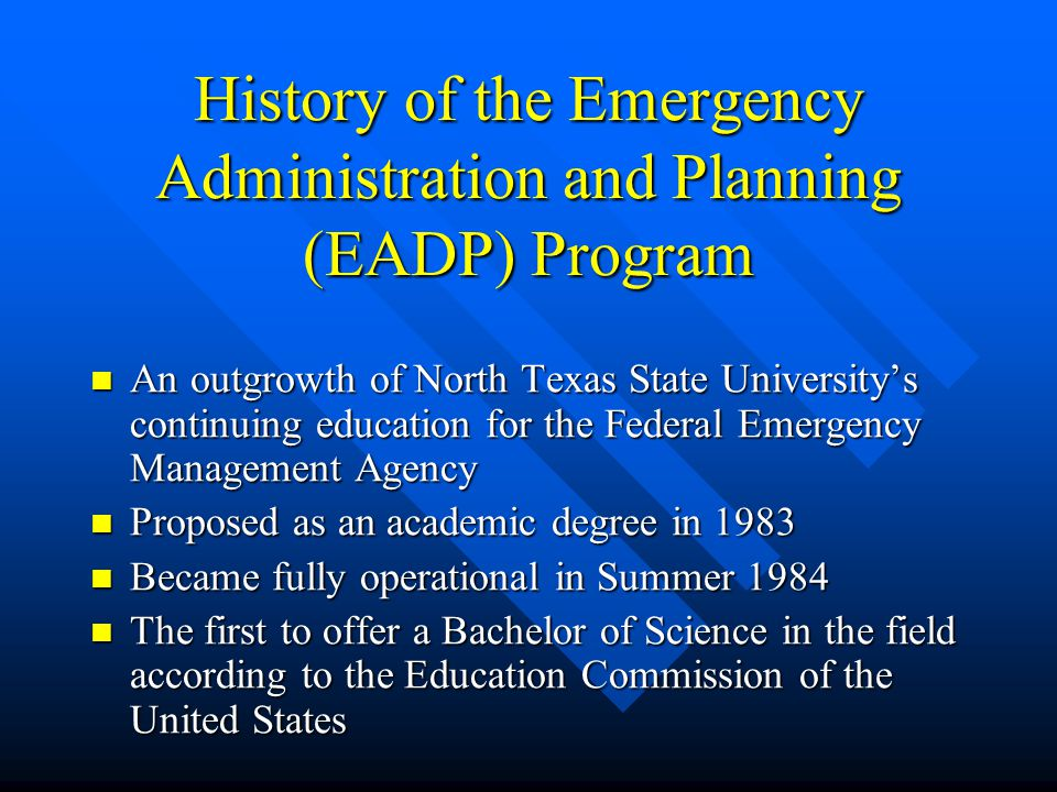 History of the Emergency Administration and Planning (EADP) Program An outgrowth of North Texas State University's continuing education for the Federal Emergency Management Agency An outgrowth of North Texas State University's continuing education for the Federal Emergency Management Agency Proposed as an academic degree in 1983 Proposed as an academic degree in 1983 Became fully operational in Summer 1984 Became fully operational in Summer 1984 The first to offer a Bachelor of Science in the field according to the Education Commission of the United States The first to offer a Bachelor of Science in the field according to the Education Commission of the United States