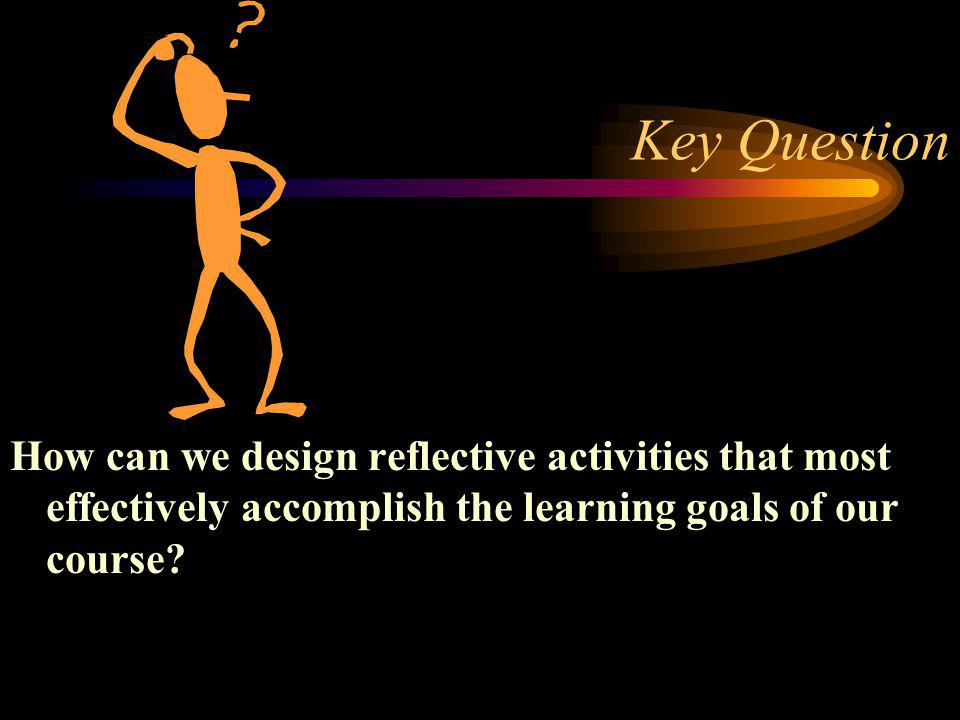 Key Question How can we design reflective activities that most effectively accomplish the learning goals of our course