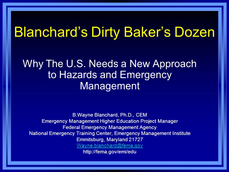 Blanchard's Dirty Baker's Dozen Why The U.S. Needs a New Approach to Hazards and Emergency Management B.Wayne Blanchard, Ph.D., CEM Emergency Manageme