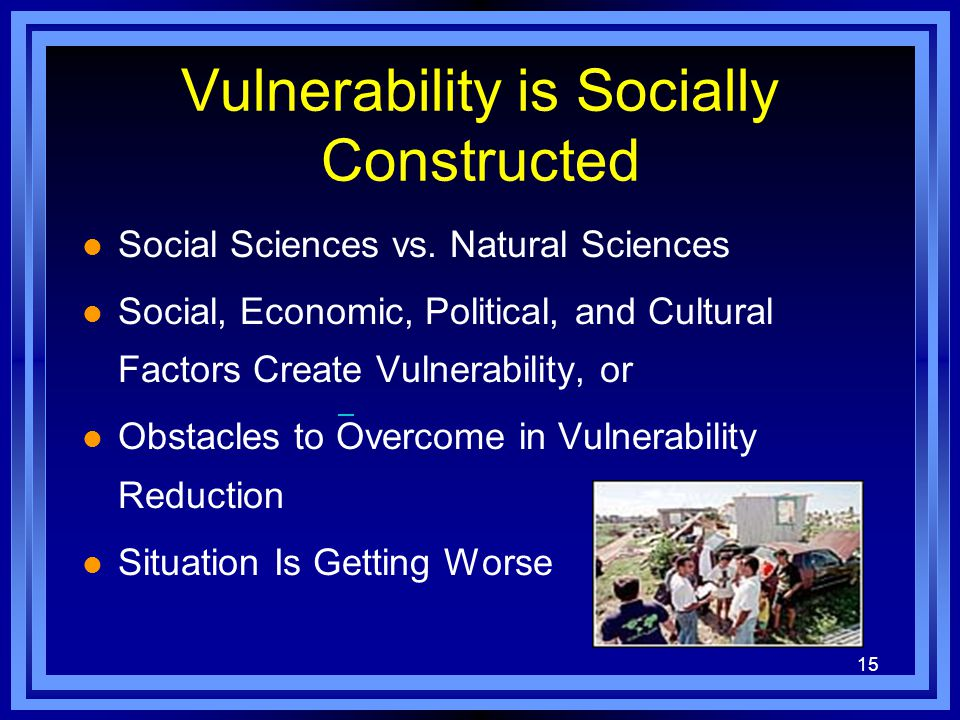 15 Vulnerability is Socially Constructed l Social Sciences vs.