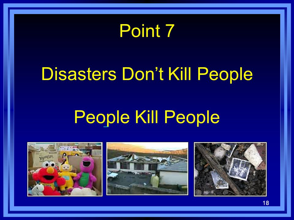 18 Point 7 Disasters Don't Kill People People Kill People