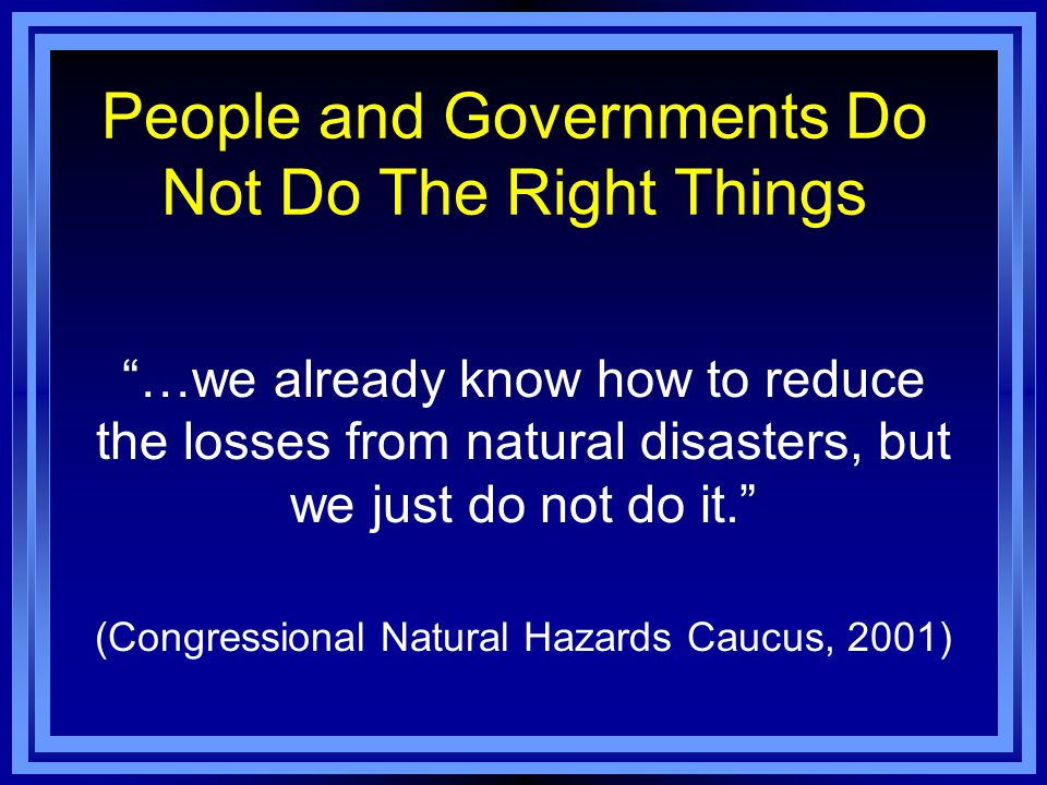 People and Governments Do Not Do The Right Things …we already know how to reduce the losses from natural disasters, but we just do not do it. (Congressional Natural Hazards Caucus, 2001)