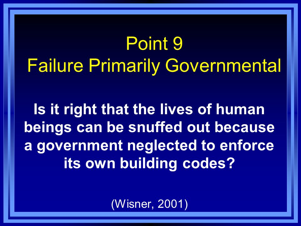 Point 9 Failure Primarily Governmental Is it right that the lives of human beings can be snuffed out because a government neglected to enforce its own building codes.