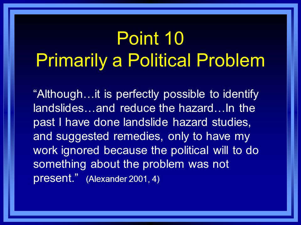 Point 10 Primarily a Political Problem Although…it is perfectly possible to identify landslides…and reduce the hazard…In the past I have done landslide hazard studies, and suggested remedies, only to have my work ignored because the political will to do something about the problem was not present. (Alexander 2001, 4)