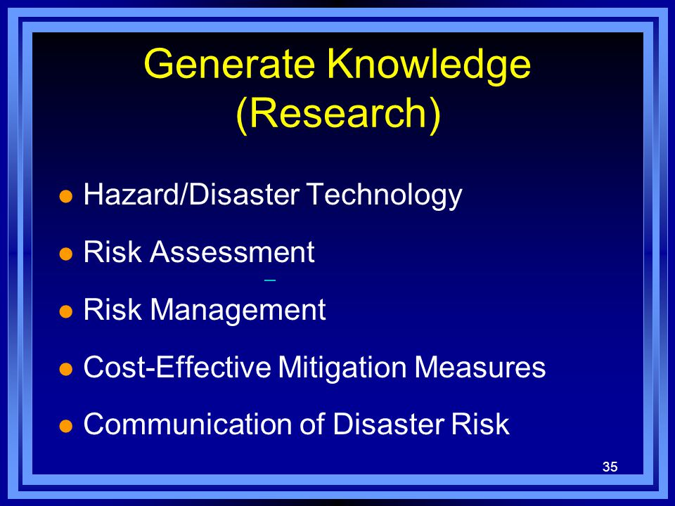35 Generate Knowledge (Research) l Hazard/Disaster Technology l Risk Assessment l Risk Management l Cost-Effective Mitigation Measures l Communication of Disaster Risk