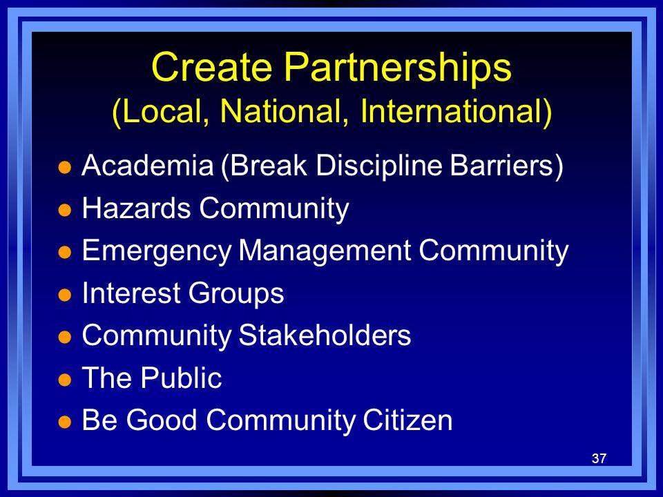 37 Create Partnerships (Local, National, International) l Academia (Break Discipline Barriers) l Hazards Community l Emergency Management Community l