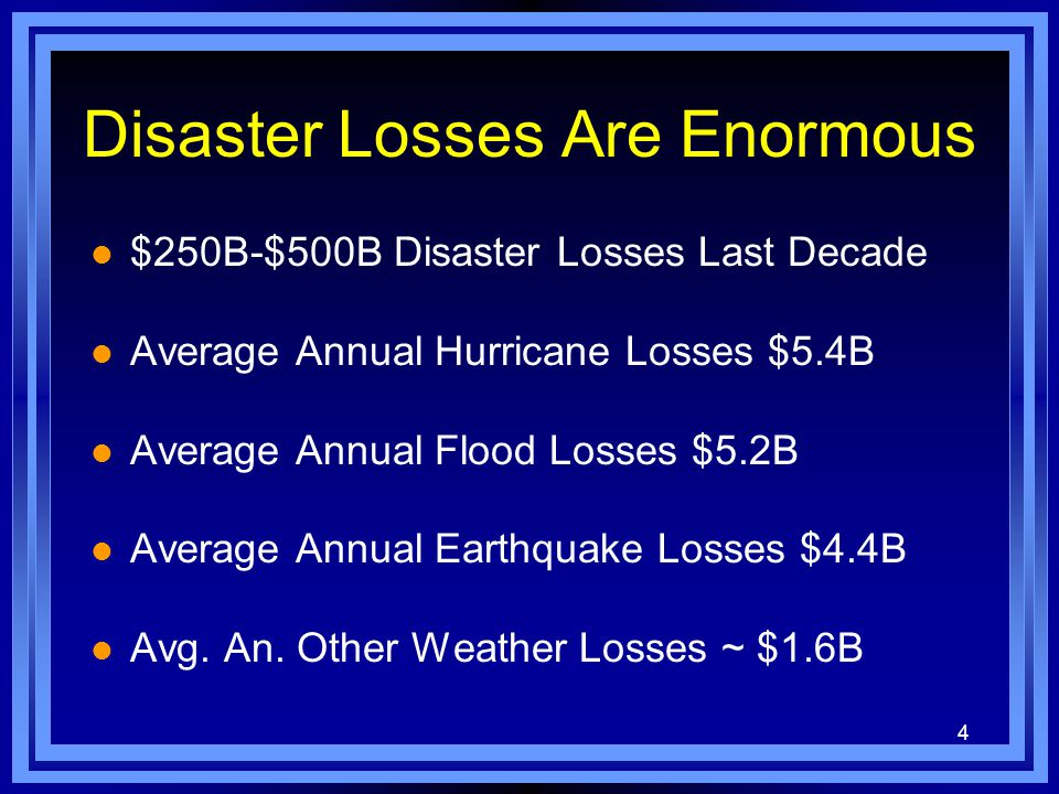 4 Disaster Losses Are Enormous l $250B-$500B Disaster Losses Last Decade l Average Annual Hurricane Losses $5.4B l Average Annual Flood Losses $5.2B l Average Annual Earthquake Losses $4.4B l Avg.
