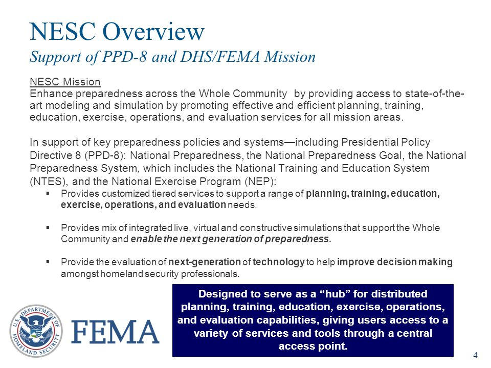 4 NESC Mission Enhance preparedness across the Whole Community by providing access to state-of-the- art modeling and simulation by promoting effective and efficient planning, training, education, exercise, operations, and evaluation services for all mission areas.
