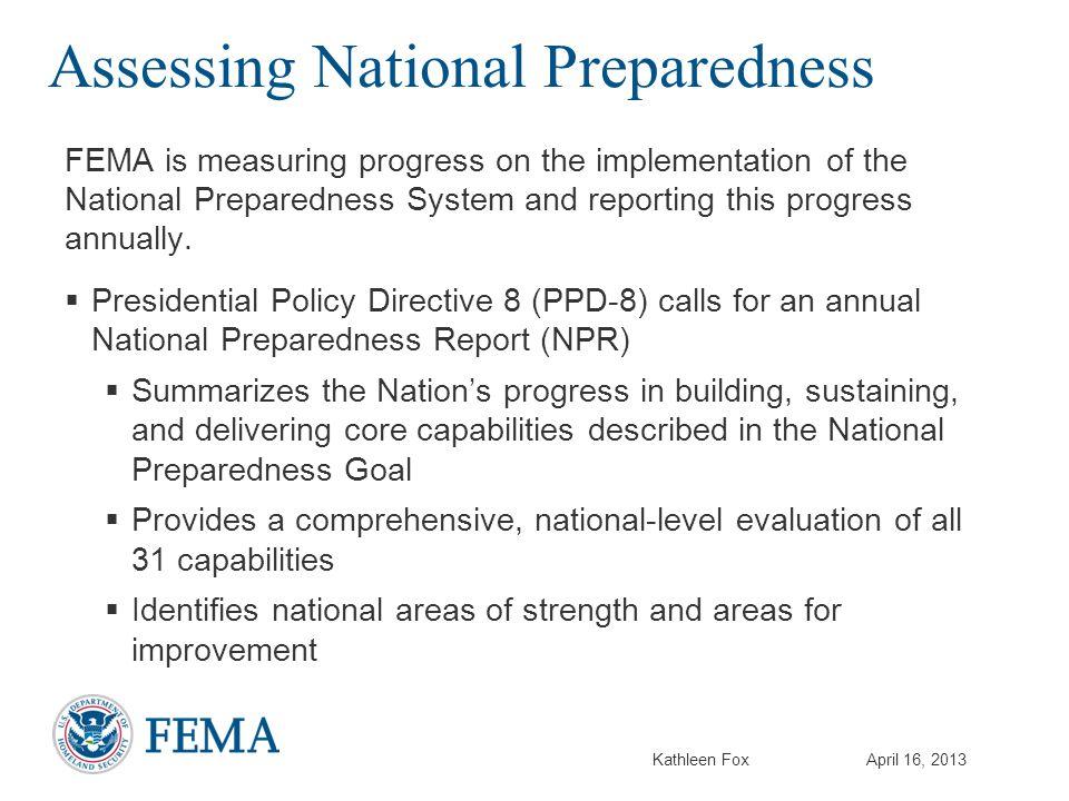 Kathleen FoxApril 16, 2013 Assessing National Preparedness FEMA is measuring progress on the implementation of the National Preparedness System and re