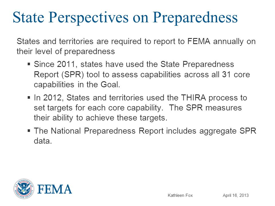 Kathleen FoxApril 16, 2013 State Perspectives on Preparedness States and territories are required to report to FEMA annually on their level of preparedness  Since 2011, states have used the State Preparedness Report (SPR) tool to assess capabilities across all 31 core capabilities in the Goal.