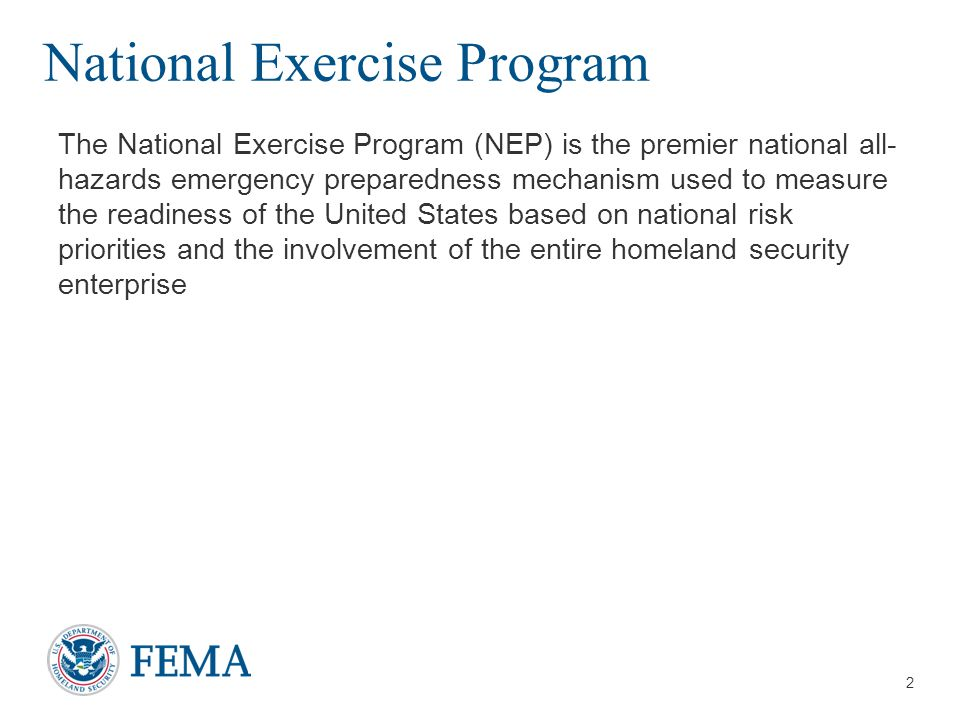 3 National Exercise Program (Continued) The NEP:  Functions as an essential component of national preparedness to validate plans, test operational capabilities, and maintain senior leadership effectiveness across the Whole Community  Fosters interaction of public officials at every level while encouraging integration of private sector, faith-based, and non- governmental organizations with the public sector to enhance emergency preparedness  Benefits the entire homeland security enterprise by providing a national mechanism to assess preparedness and resiliency against a set of common objectives and core capabilities