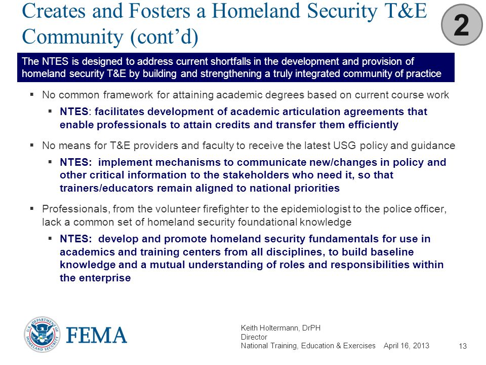 Keith Holtermann, DrPH Director National Training, Education & Exercises April 16, 2013 Creates and Fosters a Homeland Security T&E Community (cont'd)
