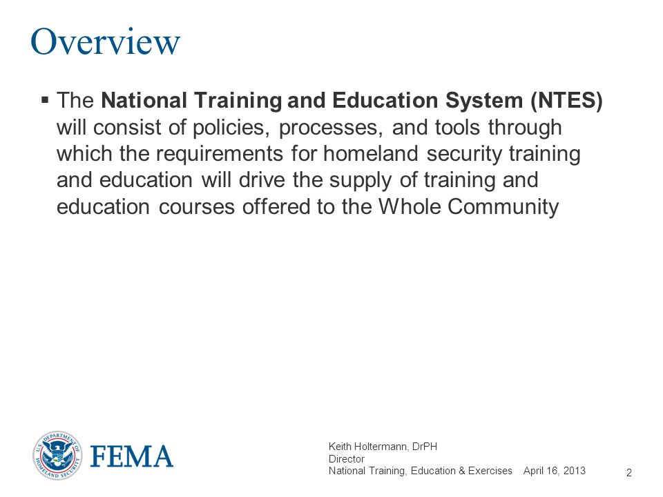 Keith Holtermann, DrPH Director National Training, Education & Exercises April 16, 2013 Overview  The National Training and Education System (NTES) w