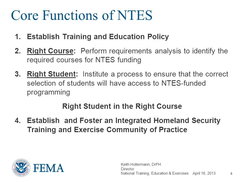 Keith Holtermann, DrPH Director National Training, Education & Exercises April 16, 2013 Core Functions of NTES 1.Establish Training and Education Poli