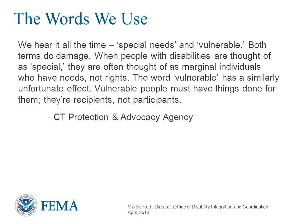 Marcie Roth, Director, Office of Disability Integration and Coordination April, 2013 The Words We Use We hear it all the time – 'special needs' and 'vulnerable.' Both terms do damage.