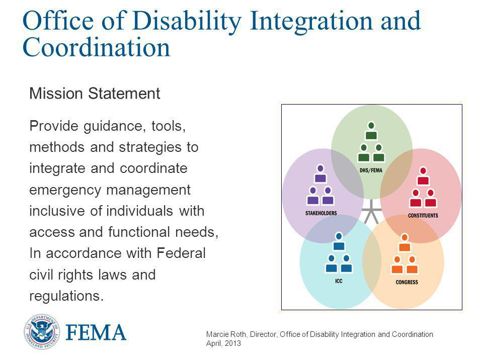 Marcie Roth, Director, Office of Disability Integration and Coordination April, 2013 Office of Disability Integration and Coordination Mission Statement Provide guidance, tools, methods and strategies to integrate and coordinate emergency management inclusive of individuals with access and functional needs, In accordance with Federal civil rights laws and regulations.