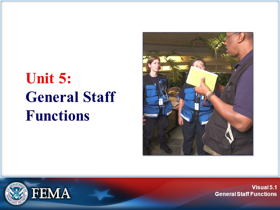 Visual 5.2 General Staff Functions Unit Objective Describe the roles and functions of the General Staff, including:  Operations Section  Planning Section  Logistics Section  Finance/Administration Section