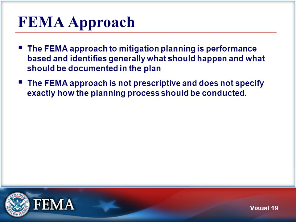 Visual 19 FEMA Approach  The FEMA approach to mitigation planning is performance based and identifies generally what should happen and what should be