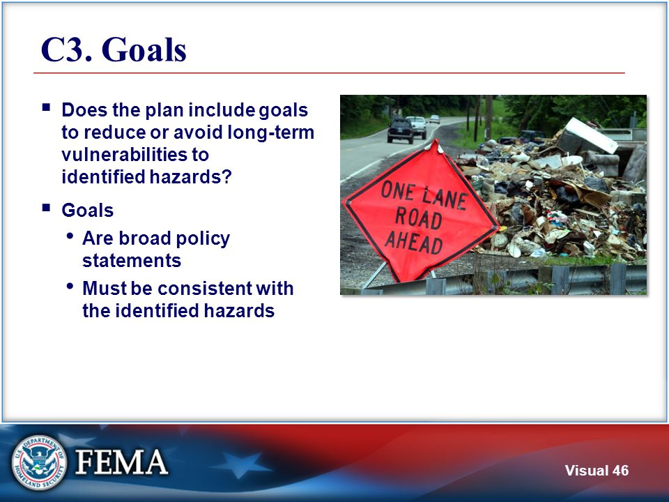 Visual 46 C3. Goals  Does the plan include goals to reduce or avoid long-term vulnerabilities to identified hazards?  Goals Are broad policy stateme