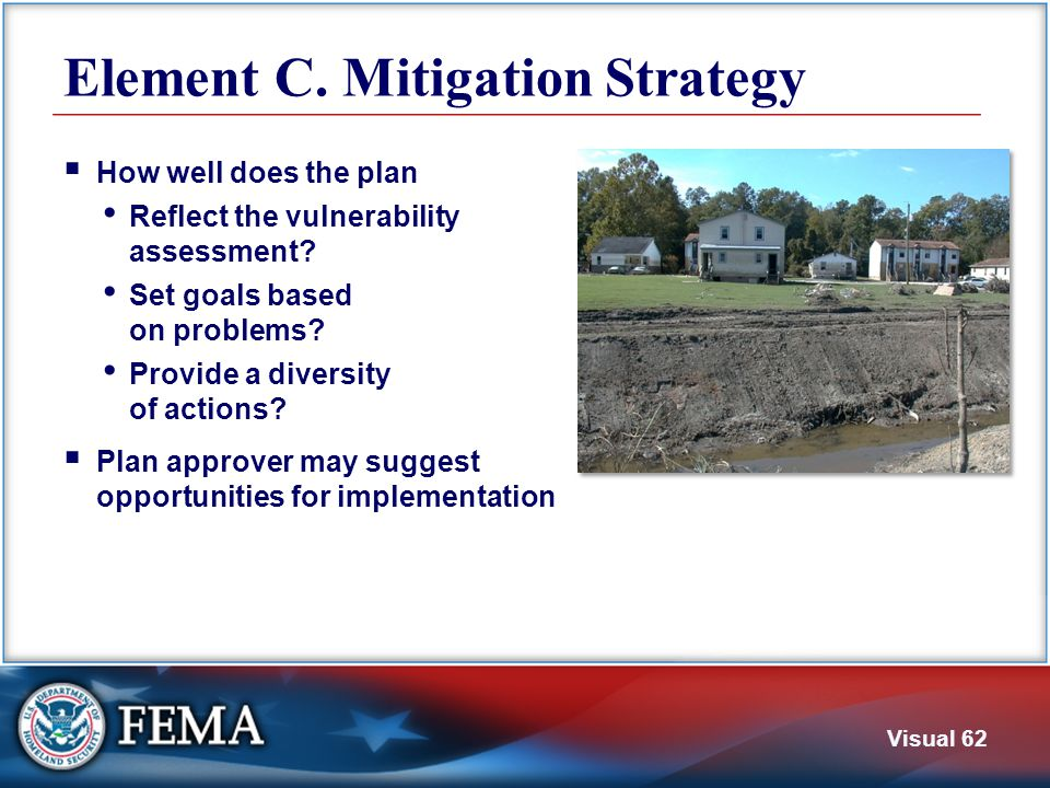 Visual 62 Element C. Mitigation Strategy  How well does the plan Reflect the vulnerability assessment? Set goals based on problems? Provide a diversi